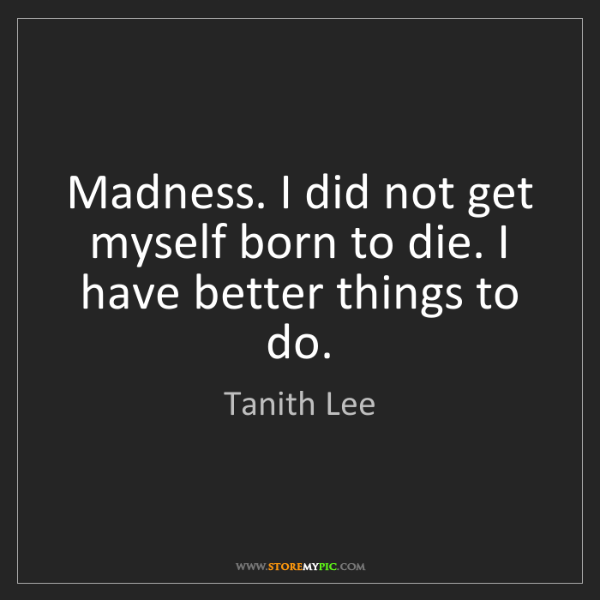 Tanith Lee: Madness. I did not get myself born to die. I have better...