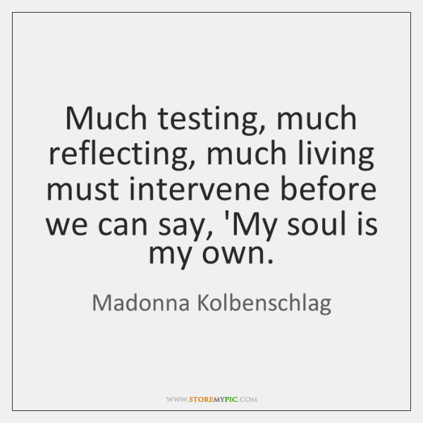Much testing, much reflecting, much living must intervene before we can say, ...
