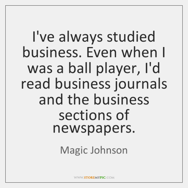 I've always studied business. Even when I was a ball player, I'd ...