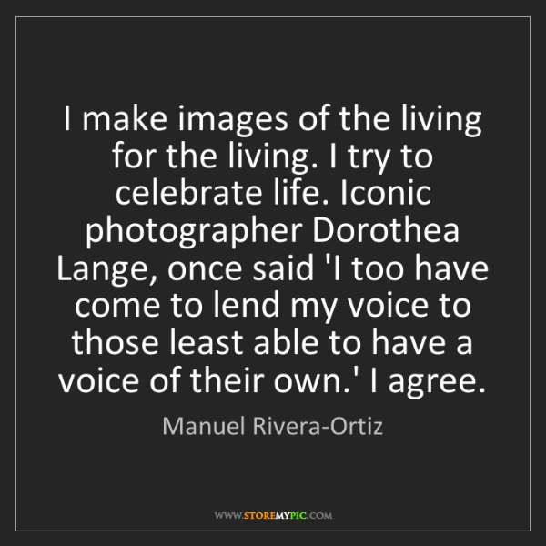 Manuel Rivera-Ortiz: I make images of the living for the living. I try to...