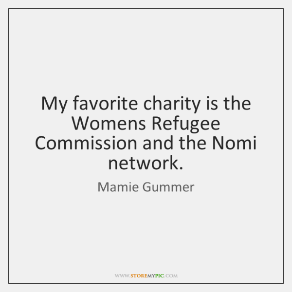 My favorite charity is the Womens Refugee Commission and the Nomi network.