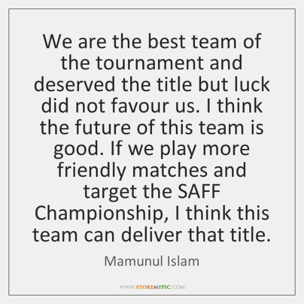 We are the best team of the tournament and deserved the title ...