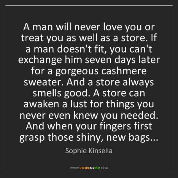 Sophie Kinsella: A man will never love you or treat you as well as a store....