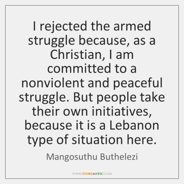 I rejected the armed struggle because, as a Christian, I am committed ...