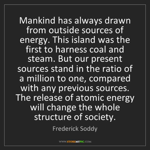Frederick Soddy: Mankind has always drawn from outside sources of energy....