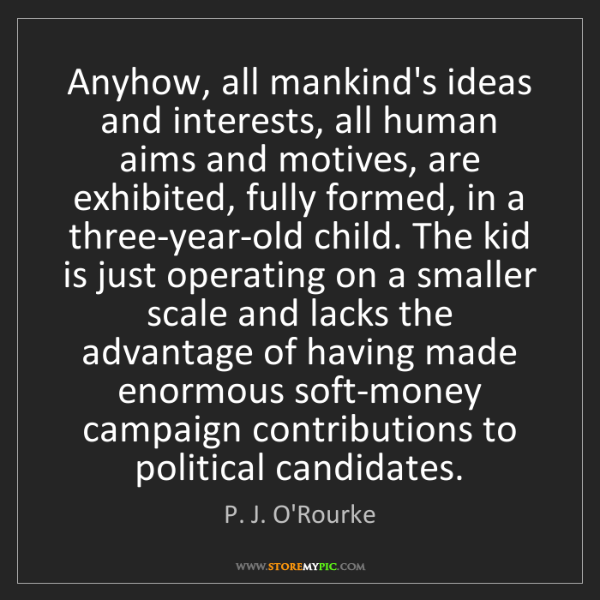 P. J. O'Rourke: Anyhow, all mankind's ideas and interests, all human...