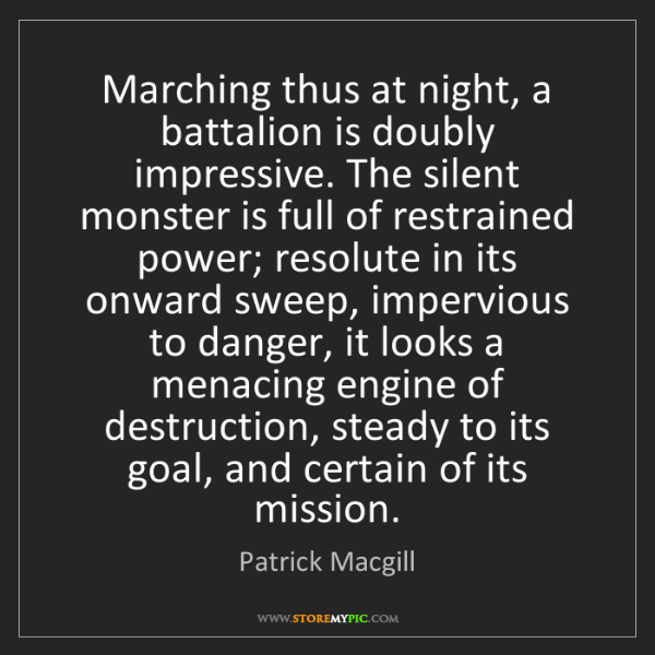 Patrick Macgill: Marching thus at night, a battalion is doubly impressive....