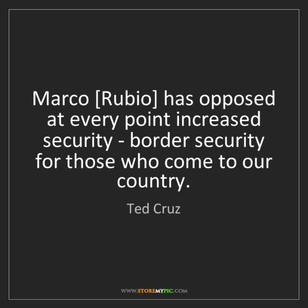 Ted Cruz: Marco [Rubio] has opposed at every point increased security...