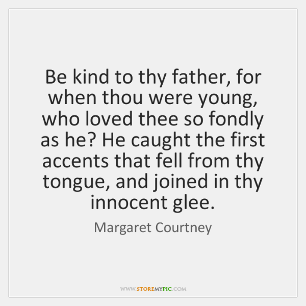 Be kind to thy father, for when thou were young, who loved ...