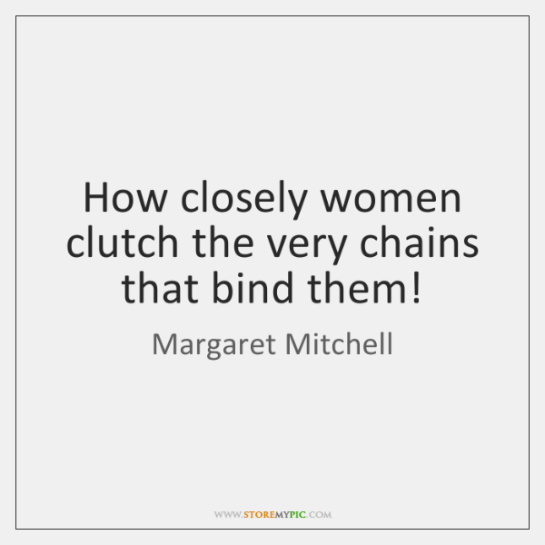 How closely women clutch the very chains that bind them!