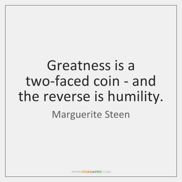 Greatness is a two-faced coin - and the reverse is humility.