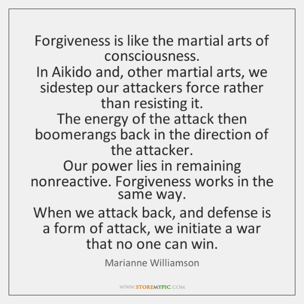 Forgiveness is like the martial arts of consciousness.   In Aikido and, other ...