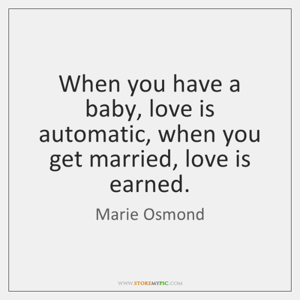When you have a baby, love is automatic, when you get married, ...