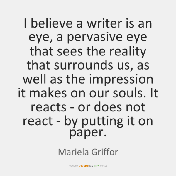 I believe a writer is an eye, a pervasive eye that sees ...