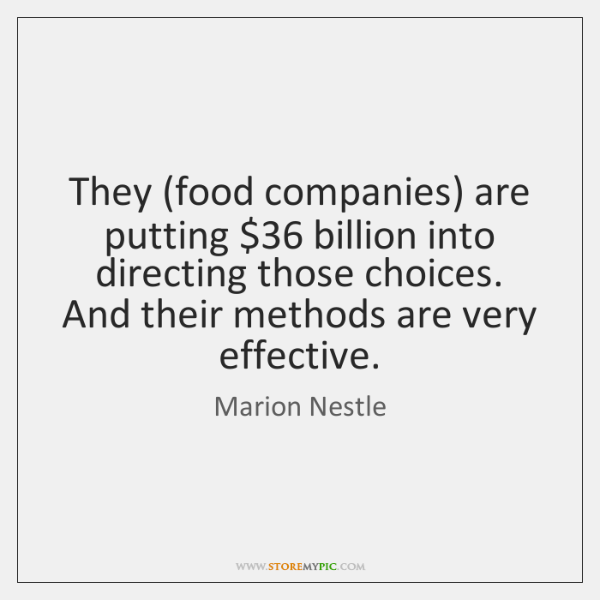 They (food companies) are putting $36 billion into directing those choices. And their ...