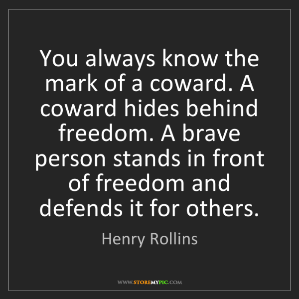 Henry Rollins: You always know the mark of a coward. A coward hides...