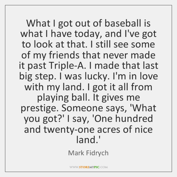 What I got out of baseball is what I have today, and ...