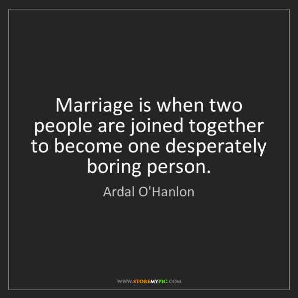 Ardal O'Hanlon: Marriage is when two people are joined together to become...
