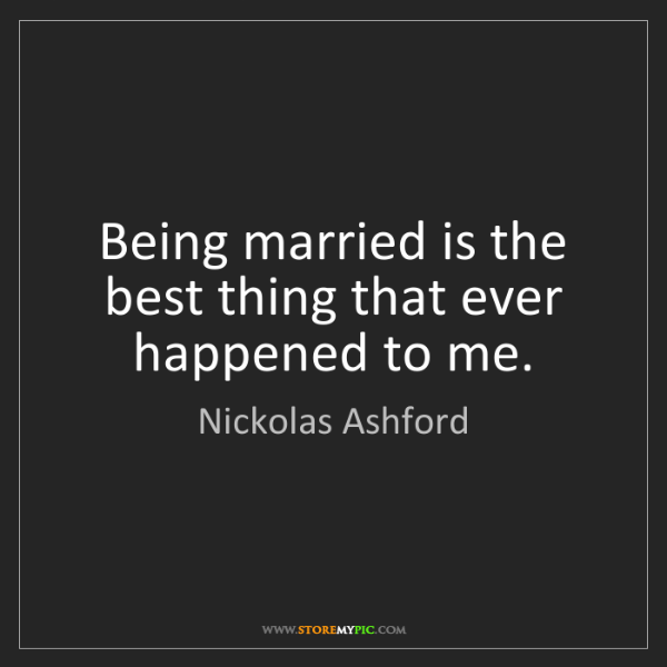 Nickolas Ashford: Being married is the best thing that ever happened to...