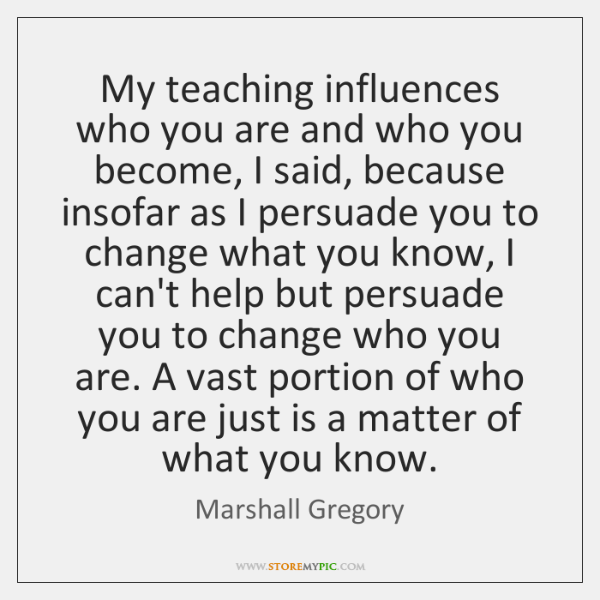My teaching influences who you are and who you become, I said, ...