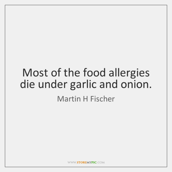 Most of the food allergies die under garlic and onion.