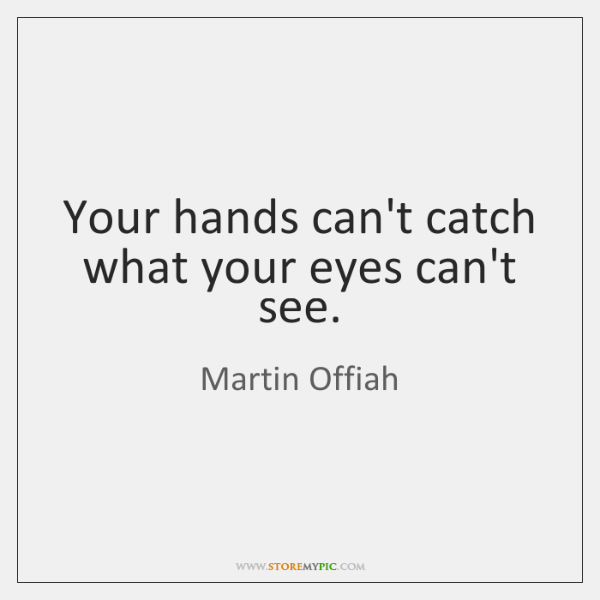 Your hands can't catch what your eyes can't see.