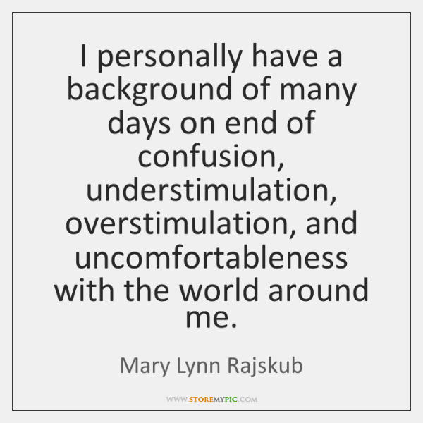 I personally have a background of many days on end of confusion, ...