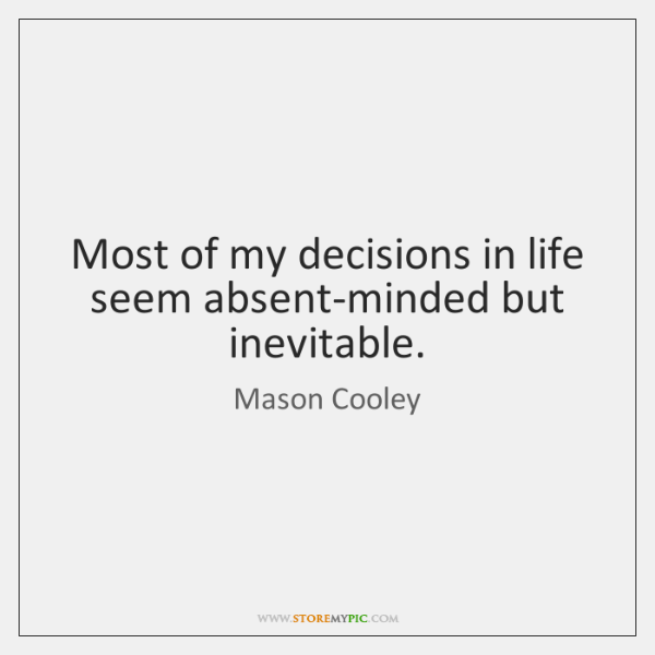 Most of my decisions in life seem absent-minded but inevitable.
