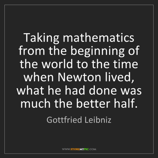 Gottfried Leibniz: Taking mathematics from the beginning of the world to...