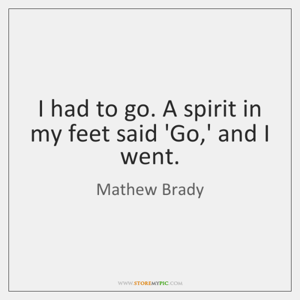 I had to go. A spirit in my feet said 'Go,' ...