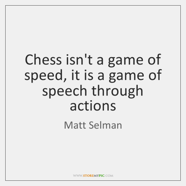 Chess isn't a game of speed, it is a game of speech ...