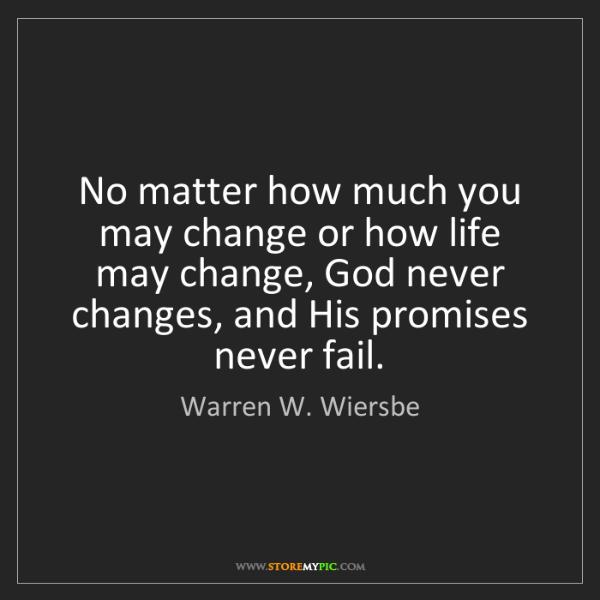 Warren W. Wiersbe: No matter how much you may change or how life may change,...