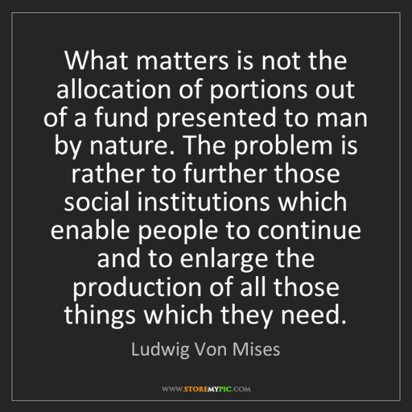 Ludwig Von Mises: What matters is not the allocation of portions out of...