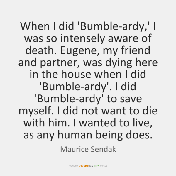 When I did 'Bumble-ardy,' I was so intensely aware of death. ...