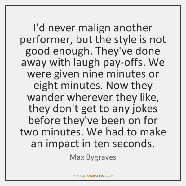 I'd never malign another performer, but the style is not good enough. ...