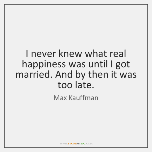 I never knew what real happiness was until I got married. And ...