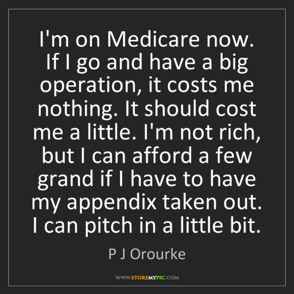 P J Orourke: I'm on Medicare now. If I go and have a big operation,...