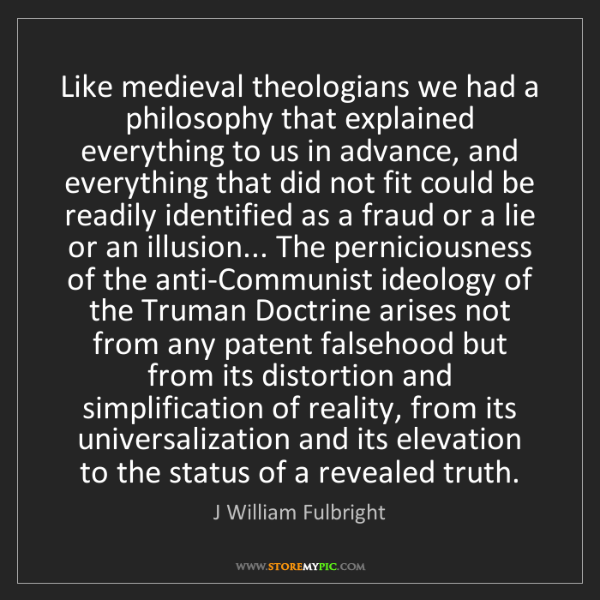 J William Fulbright: Like medieval theologians we had a philosophy that explained...