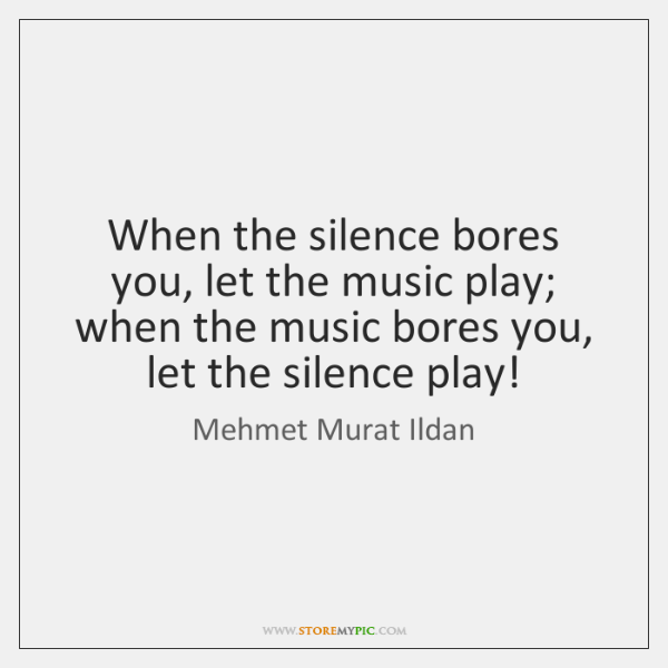 When the silence bores you, let the music play; when the music ...