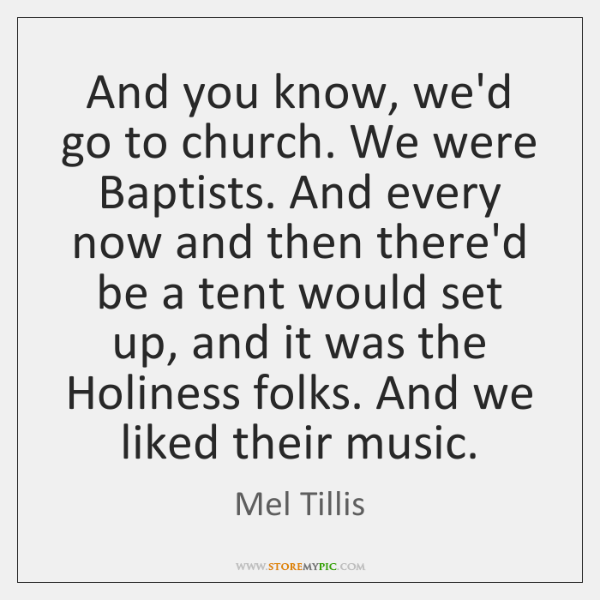 And you know, we'd go to church. We were Baptists. And every ...