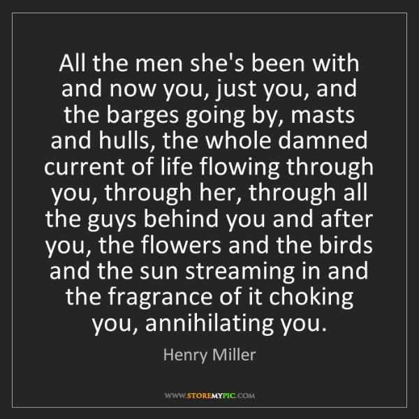 Henry Miller: All the men she's been with and now you, just you, and...