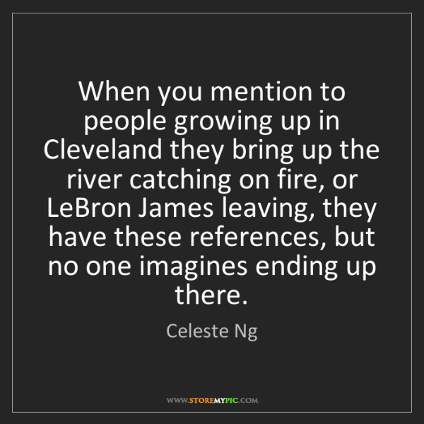 Celeste Ng: When you mention to people growing up in Cleveland they...