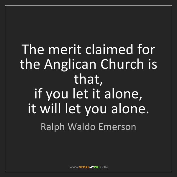 Ralph Waldo Emerson: The merit claimed for the Anglican Church is that,  if...