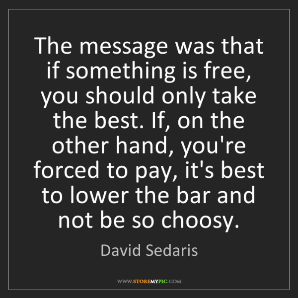 David Sedaris: The message was that if something is free, you should...
