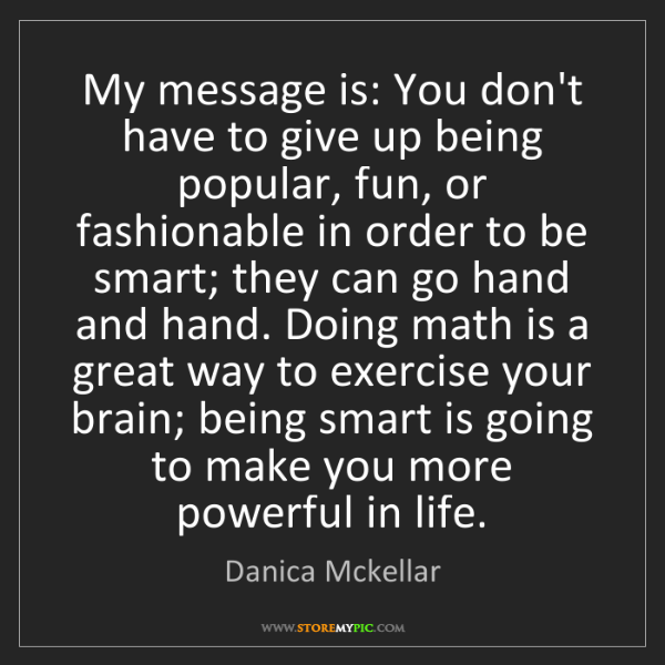 Danica Mckellar: My message is: You don't have to give up being popular,...