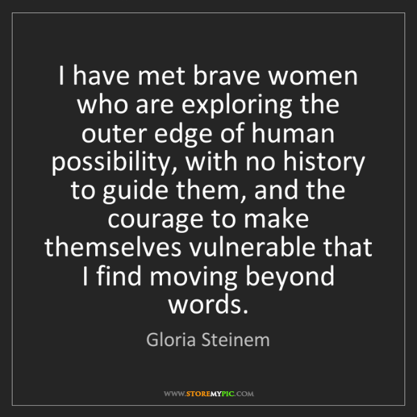 Gloria Steinem: I have met brave women who are exploring the outer edge...