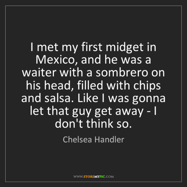 Chelsea Handler: I met my first midget in Mexico, and he was a waiter...