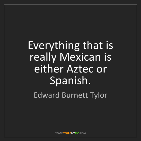 Edward Burnett Tylor: Everything that is really Mexican is either Aztec or...