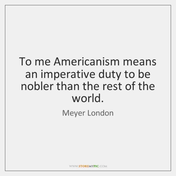 To me Americanism means an imperative duty to be nobler than the ...