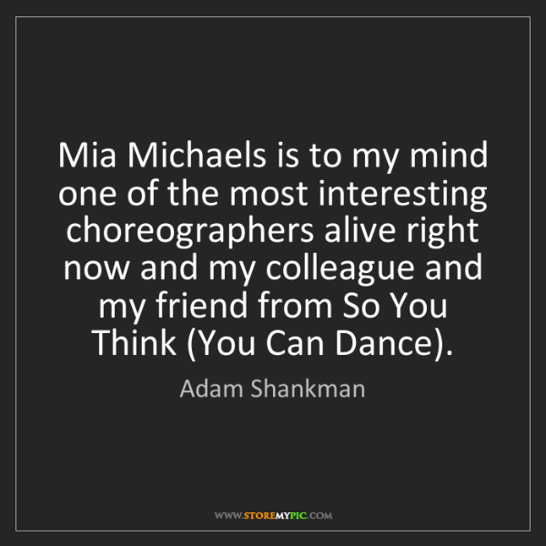 Adam Shankman: Mia Michaels is to my mind one of the most interesting...